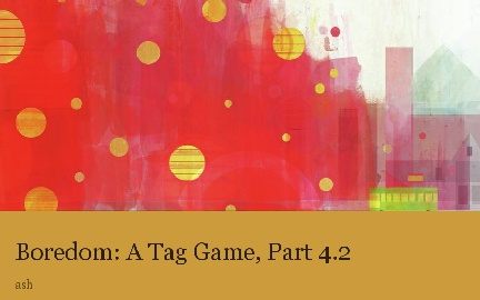Boredom: A Tag Game, Part 4.2