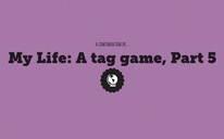 My Life: A tag game, Part 5