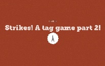 Strikes! A tag game part 2!