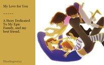 My Love for You  ~~~~~  A Story Dedicated To My Epic Family, and my best friend.