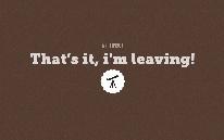 That's it, i'm leaving!