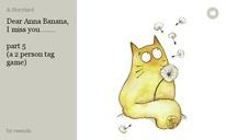 Dear Anna Banana, I miss you........  part 5 (a 2 person tag game)