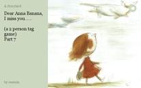 Dear Anna Banana, I miss you......  (a 2 person tag game) Part 7